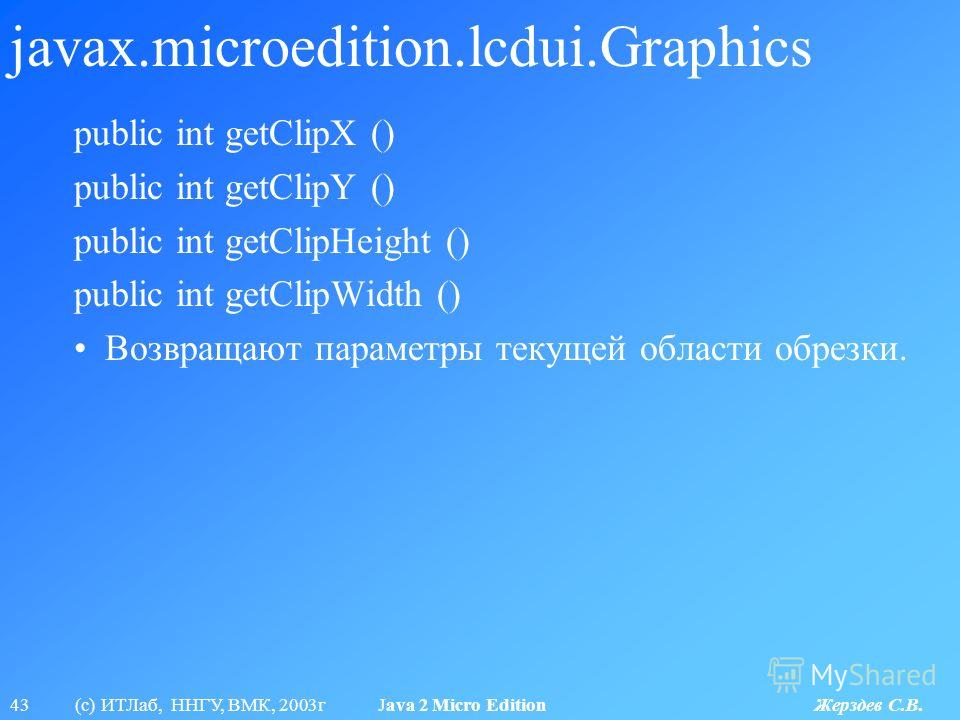 43 (с) ИТЛаб, ННГУ, ВМК, 2003г Java 2 Micro Edition Жерздев С.В. javax.microedition.lcdui.Graphics public int getClipX () public int getClipY () public int getClipHeight () public int getClipWidth () Возвращают параметры текущей области обрезки.