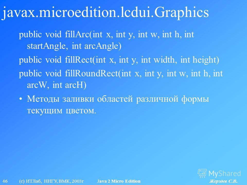 46 (с) ИТЛаб, ННГУ, ВМК, 2003г Java 2 Micro Edition Жерздев С.В. javax.microedition.lcdui.Graphics public void fillArc(int x, int y, int w, int h, int startAngle, int arcAngle) public void fillRect(int x, int y, int width, int height) public void fil