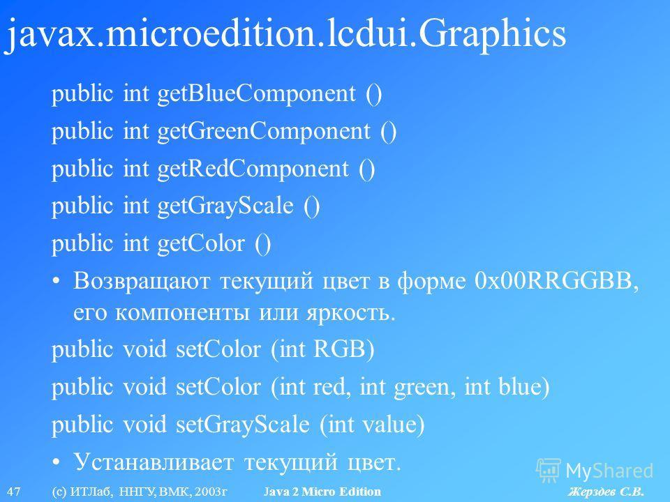 47 (с) ИТЛаб, ННГУ, ВМК, 2003г Java 2 Micro Edition Жерздев С.В. javax.microedition.lcdui.Graphics public int getBlueComponent () public int getGreenComponent () public int getRedComponent () public int getGrayScale () public int getColor () Возвраща