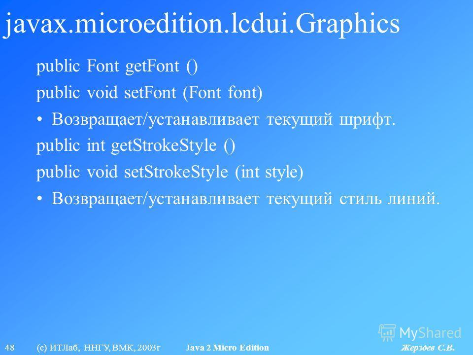 48 (с) ИТЛаб, ННГУ, ВМК, 2003г Java 2 Micro Edition Жерздев С.В. javax.microedition.lcdui.Graphics public Font getFont () public void setFont (Font font) Возвращает/устанавливает текущий шрифт. public int getStrokeStyle () public void setStrokeStyle