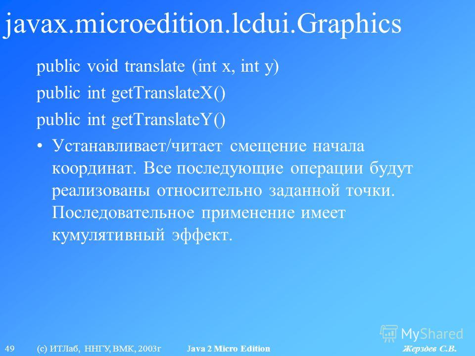49 (с) ИТЛаб, ННГУ, ВМК, 2003г Java 2 Micro Edition Жерздев С.В. javax.microedition.lcdui.Graphics public void translate (int x, int y) public int getTranslateX() public int getTranslateY() Устанавливает/читает смещение начала координат. Все последую