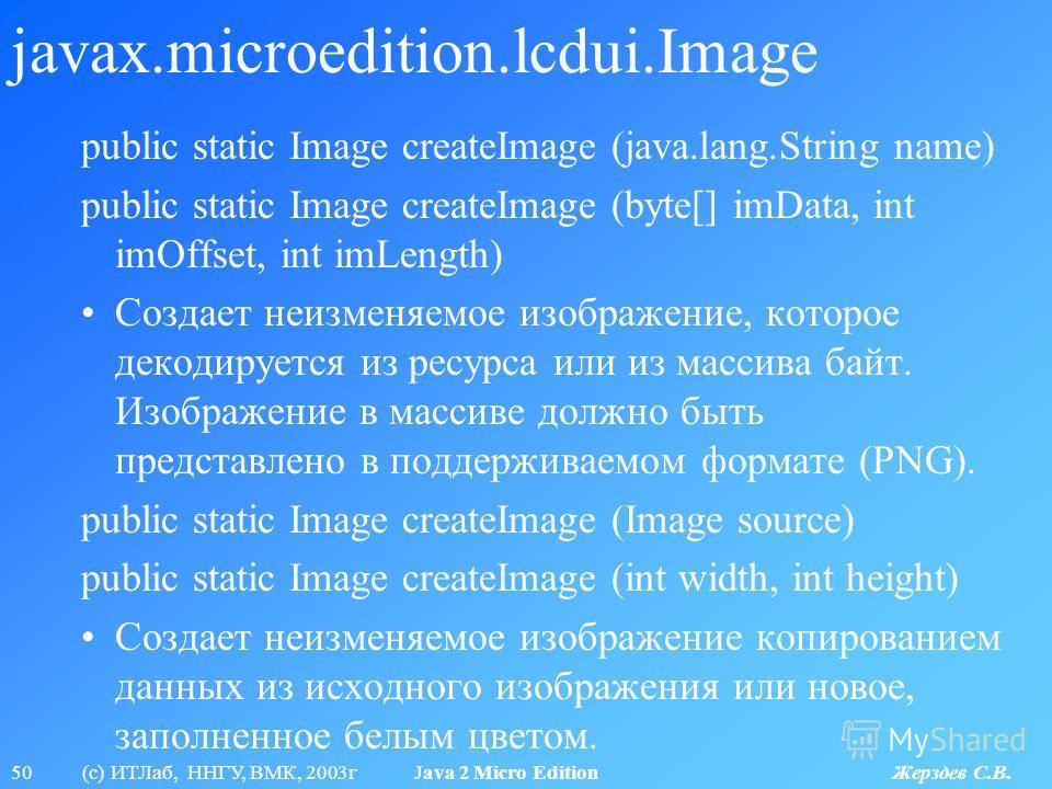 50 (с) ИТЛаб, ННГУ, ВМК, 2003г Java 2 Micro Edition Жерздев С.В. javax.microedition.lcdui.Image public static Image createImage (java.lang.String name) public static Image createImage (byte[] imData, int imOffset, int imLength) Создает неизменяемое и