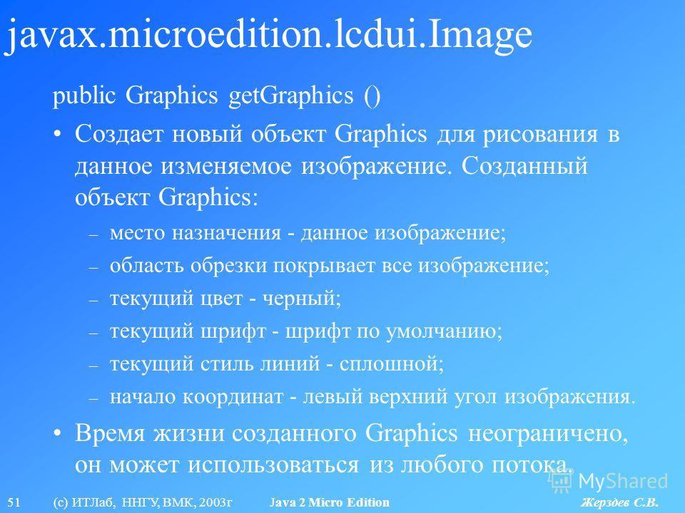 51 (с) ИТЛаб, ННГУ, ВМК, 2003г Java 2 Micro Edition Жерздев С.В. javax.microedition.lcdui.Image public Graphics getGraphics () Создает новый объект Graphics для рисования в данное изменяемое изображение. Созданный объект Graphics: – место назначения
