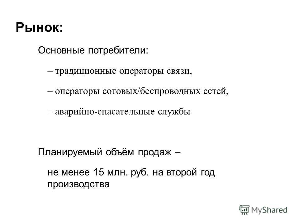Рынок: Основные потребители: – традиционные операторы связи, – операторы сотовых/беспроводных сетей, – аварийно-спасательные службы Планируемый объём продаж – не менее 15 млн. руб. на второй год производства
