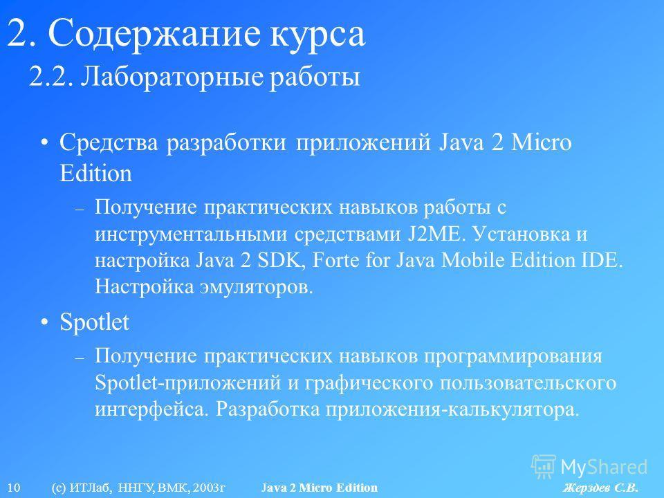 10 (с) ИТЛаб, ННГУ, ВМК, 2003г Java 2 Micro Edition Жерздев С.В. 2.2. Лабораторные работы 2. Содержание курса Средства разработки приложений Java 2 Micro Edition – Получение практических навыков работы с инструментальными средствами J2ME. Установка и