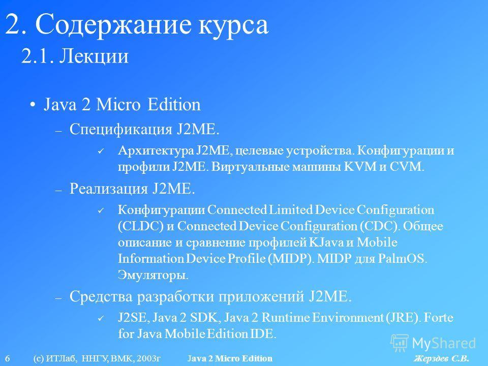 6 (с) ИТЛаб, ННГУ, ВМК, 2003г Java 2 Micro Edition Жерздев С.В. 2.1. Лекции 2. Содержание курса Java 2 Micro Edition – Спецификация J2ME. Архитектура J2ME, целевые устройства. Конфигурации и профили J2ME. Виртуальные машины KVM и CVM. – Реализация J2