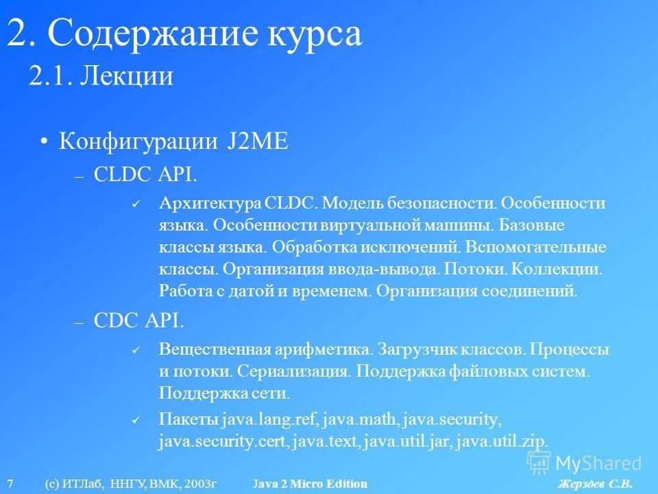 7 (с) ИТЛаб, ННГУ, ВМК, 2003г Java 2 Micro Edition Жерздев С.В. 2.1. Лекции 2. Содержание курса Конфигурации J2ME – CLDC API. Архитектура CLDC. Модель безопасности. Особенности языка. Особенности виртуальной машины. Базовые классы языка. Обработка ис