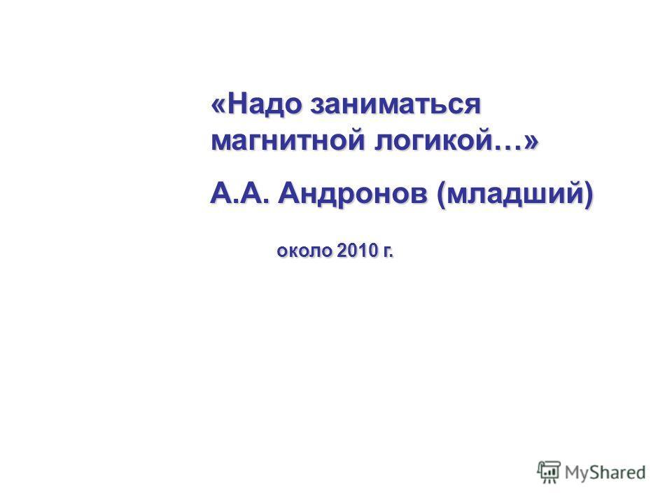 «Надо заниматься магнитной логикой…» А.А. Андронов (младший) около 2010 г. около 2010 г.