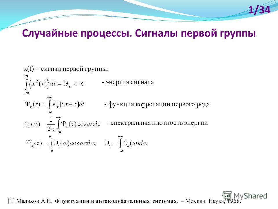 Случайные процессы. Сигналы первой группы x(t) – сигнал первой группы: - энергия сигнала 1/34 [1] Малахов А.Н. Флуктуации в автоколебательных системах. – Москва: Наука, 1968. - функция корреляции первого рода - спектральная плотность энергии