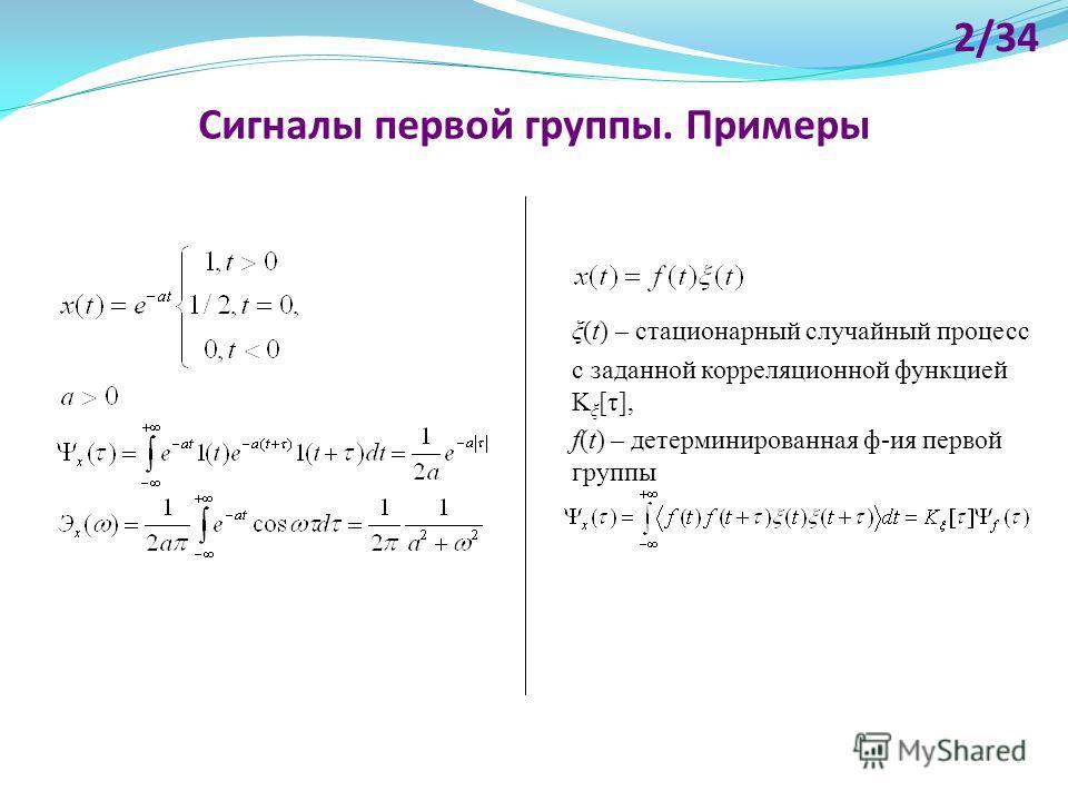 Сигналы первой группы. Примеры 2/34 ξ(t) – стационарный случайный процесс с заданной корреляционной функцией K ξ [τ], f(t) – детерминированная ф-ия первой группы