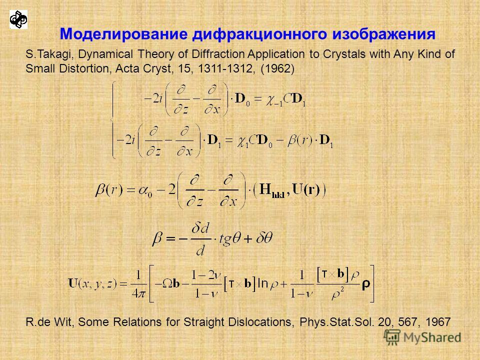 Моделирование дифракционного изображения S.Takagi, Dynamical Theory of Diffraction Application to Crystals with Any Kind of Small Distortion, Acta Cryst, 15, 1311-1312, (1962) R.de Wit, Some Relations for Straight Dislocations, Phys.Stat.Sol. 20, 567