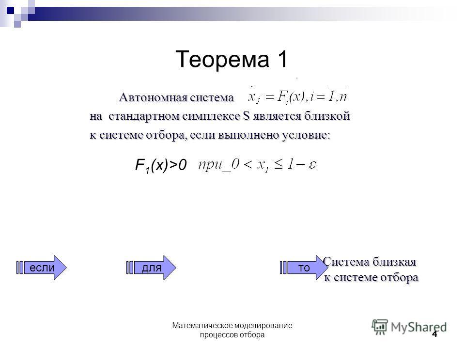 Теорема 1 Автономная система на стандартном симплексе S является близкой к системе отбора, если выполнено условие: Система близкая к системе отбора Система близкая к системе отбора еслито F 1 (x)>0 для 4 Математическое моделирование процессов отбора