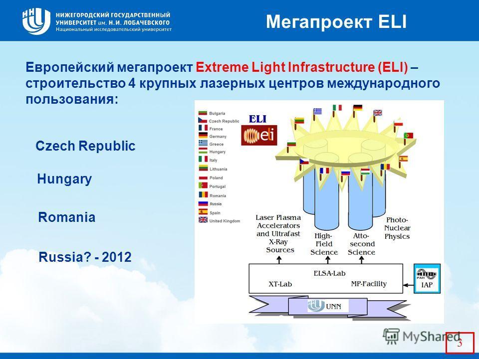 Европейский мегапроект Extreme Light Infrastructure (ELI) – строительство 4 крупных лазерных центров международного пользования: 3 Мегапроект ELI Czech Republic Hungary Romania Russia? - 2012