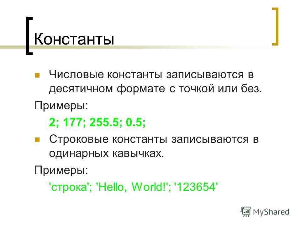 Константы Числовые константы записываются в десятичном формате с точкой или без. Примеры: 2; 177; 255.5; 0.5; Строковые константы записываются в одинарных кавычках. Примеры: 'строка'; 'Hello, World!'; '123654'