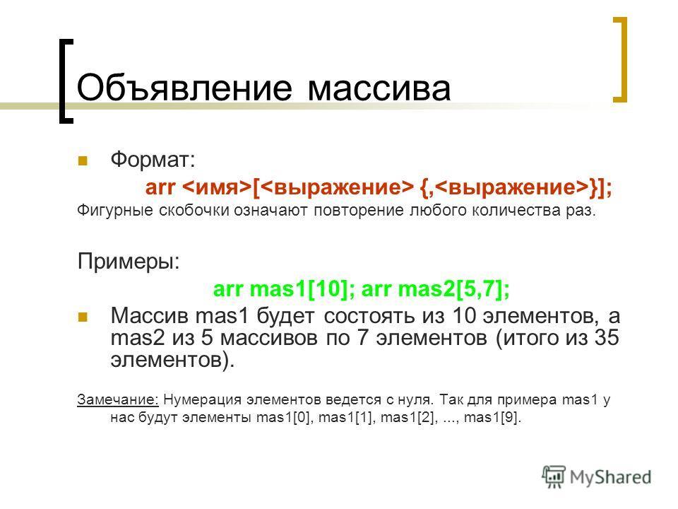 Объявление массива Формат: arr [ {, }]; Фигурные скобочки означают повторение любого количества раз. Примеры: arr mas1[10]; arr mas2[5,7]; Массив mas1 будет состоять из 10 элементов, а mas2 из 5 массивов по 7 элементов (итого из 35 элементов). Замеча