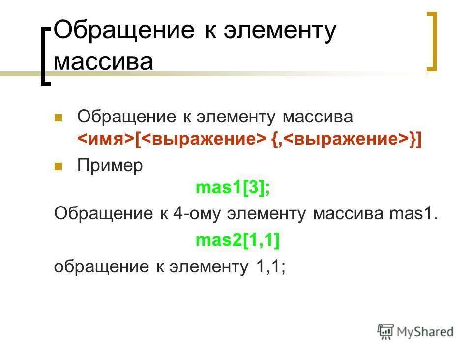 Обращение к элементу массива Обращение к элементу массива [ {, }] Пример mas1[3]; Обращение к 4-ому элементу массива mas1. mas2[1,1] обращение к элементу 1,1;