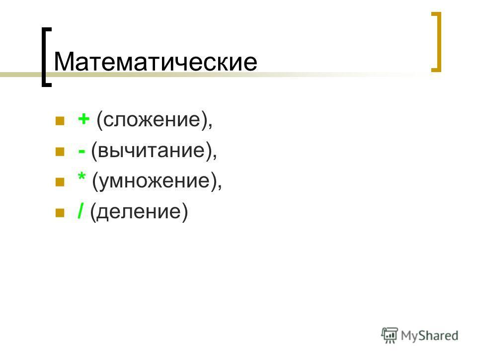 Математические + (сложение), - (вычитание), * (умножение), / (деление)