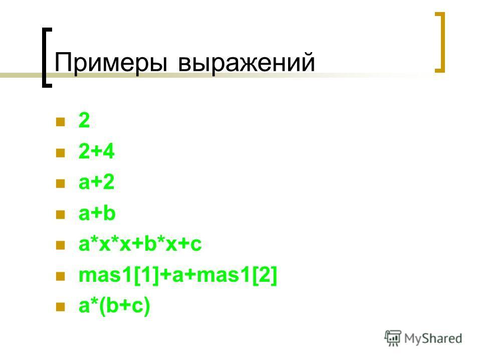 Примеры выражений 2 2+4 a+2 a+b a*x*x+b*x+c mas1[1]+a+mas1[2] a*(b+c)