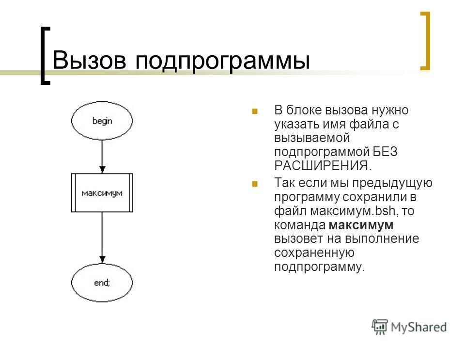 Вызов подпрограммы В блоке вызова нужно указать имя файла с вызываемой подпрограммой БЕЗ РАСШИРЕНИЯ. Так если мы предыдущую программу сохранили в файл максимум.bsh, то команда максимум вызовет на выполнение сохраненную подпрограмму.