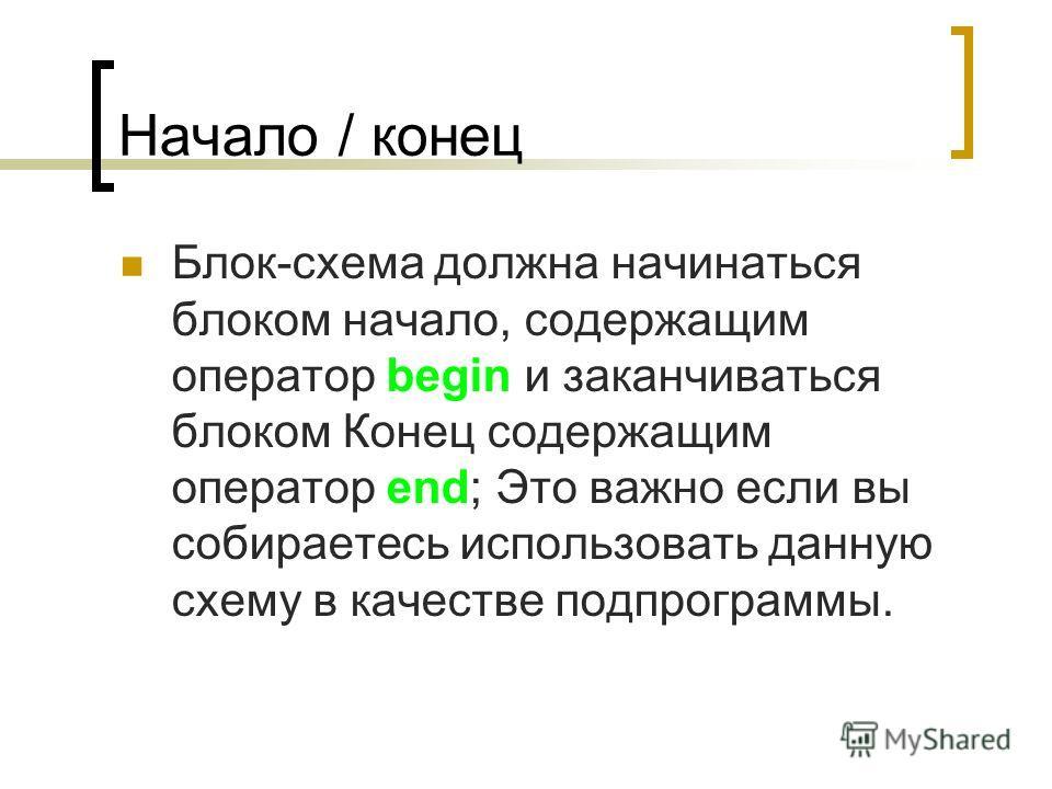 Начало / конец Блок-схема должна начинаться блоком начало, содержащим оператор begin и заканчиваться блоком Конец содержащим оператор end; Это важно если вы собираетесь использовать данную схему в качестве подпрограммы.