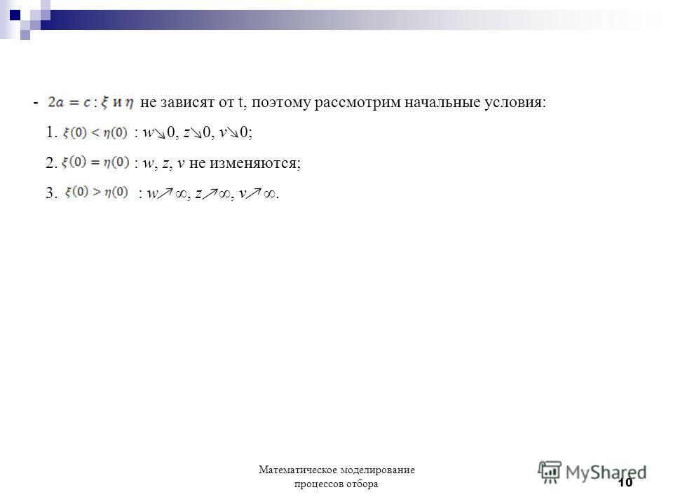 - : не зависят от t, поэтому рассмотрим начальные условия: 1. : w 0, z 0, v 0; 2. : w, z, v не изменяются; 3. : w, z, v. Математическое моделирование процессов отбора 10