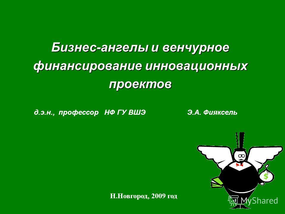 Бизнес-ангелы и венчурное финансирование инновационных проектов Н.Новгород, 2009 год д.э.н., профессор НФ ГУ ВШЭ Э.А. Фияксель
