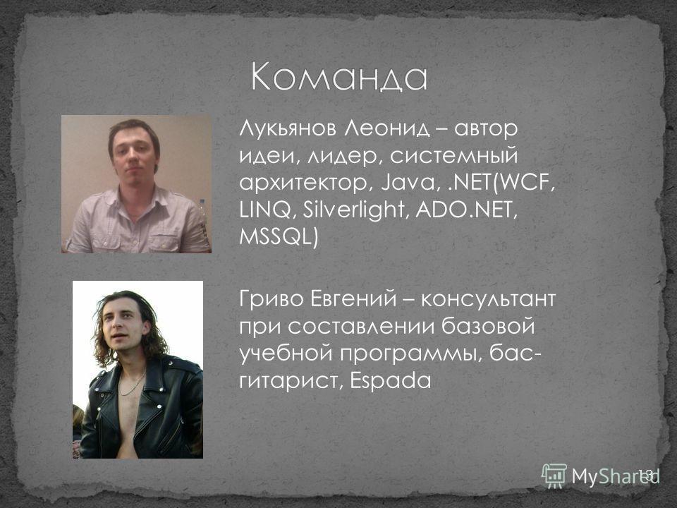 13 Лукьянов Леонид – автор идеи, лидер, системный архитектор, Java,.NET(WCF, LINQ, Silverlight, ADO.NET, MSSQL) Гриво Евгений – консультант при составлении базовой учебной программы, бас- гитарист, Espada