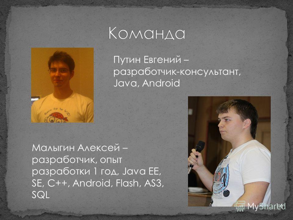 14 Путин Евгений – разработчик-консультант, Java, Android Малыгин Алексей – разработчик, опыт разработки 1 год, Java EE, SE, C++, Android, Flash, AS3, SQL