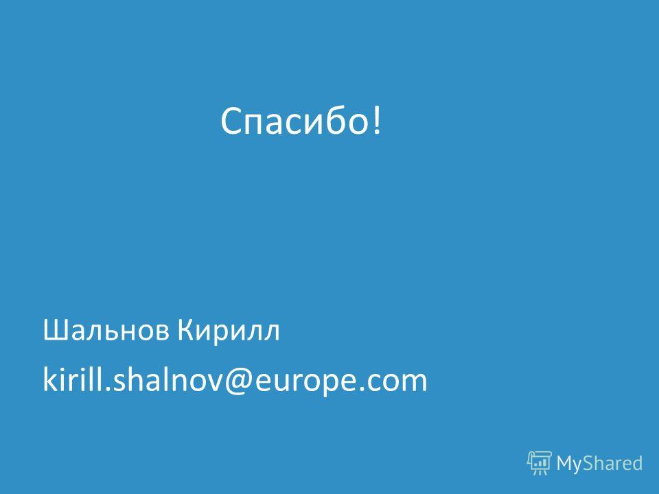 Шальнов Кирилл kirill.shalnov@europe.com Спасибо!