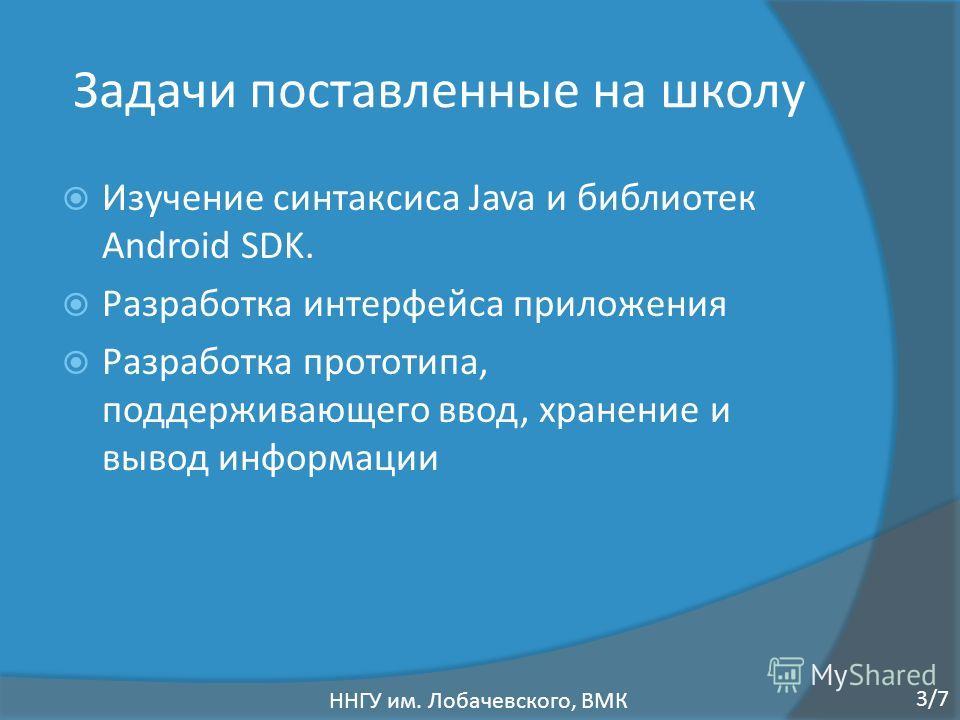Задачи поставленные на школу Изучение синтаксиса Java и библиотек Android SDK. Разработка интерфейса приложения Разработка прототипа, поддерживающего ввод, хранение и вывод информации ННГУ им. Лобачевского, ВМК 3/7
