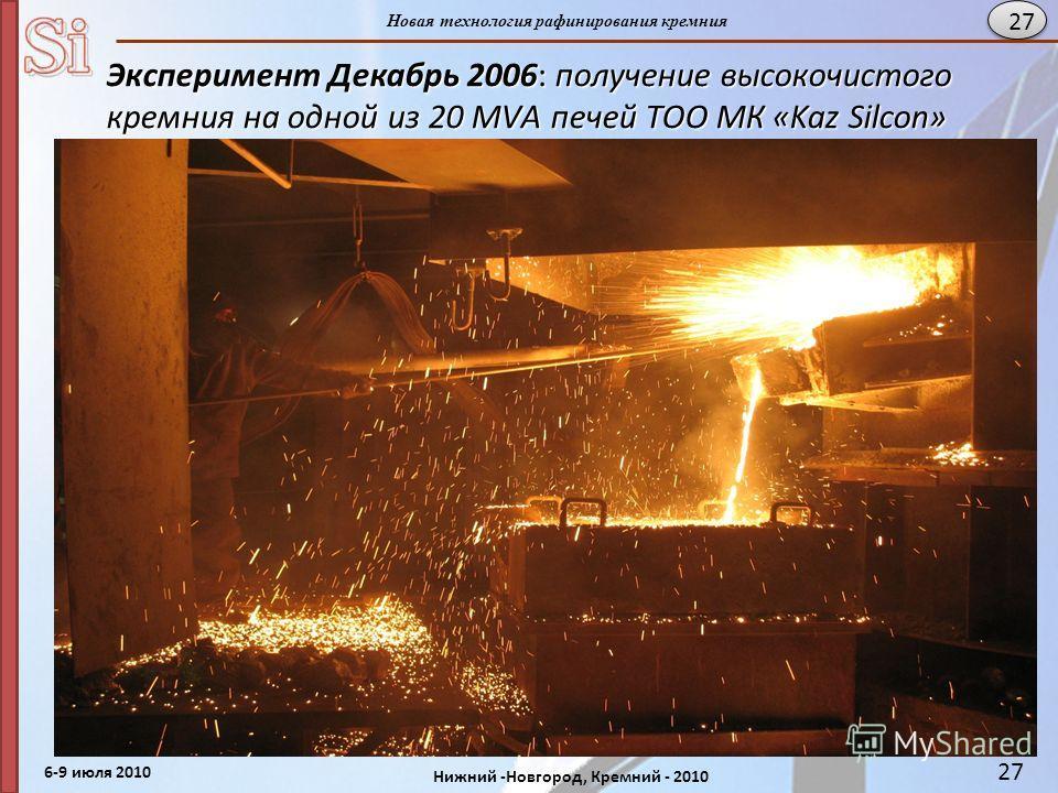 6-9 июля 2010 Нижний -Новгород, Кремний - 2010 Новая технология рафинирования кремния 27 Эксперимент Декабрь 2006: получение высокочистого кремния на одной из 20 МVА печей ТОО МК «Kaz Silcon» г.Уштобе р. Казахстан.
