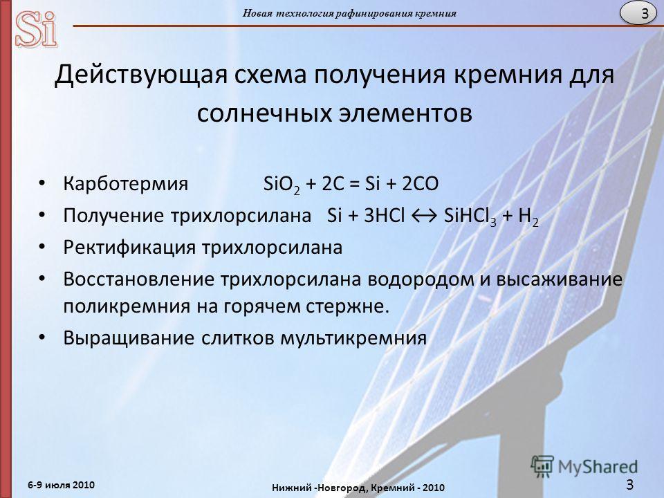 6-9 июля 2010 Нижний -Новгород, Кремний - 2010 Новая технология рафинирования кремния 3 Действующая схема получения кремния для солнечных элементов Карботермия SiO 2 + 2C = Si + 2CO Получение трихлорсилана Si + 3HCl SiHCl 3 + H 2 Ректификация трихлор