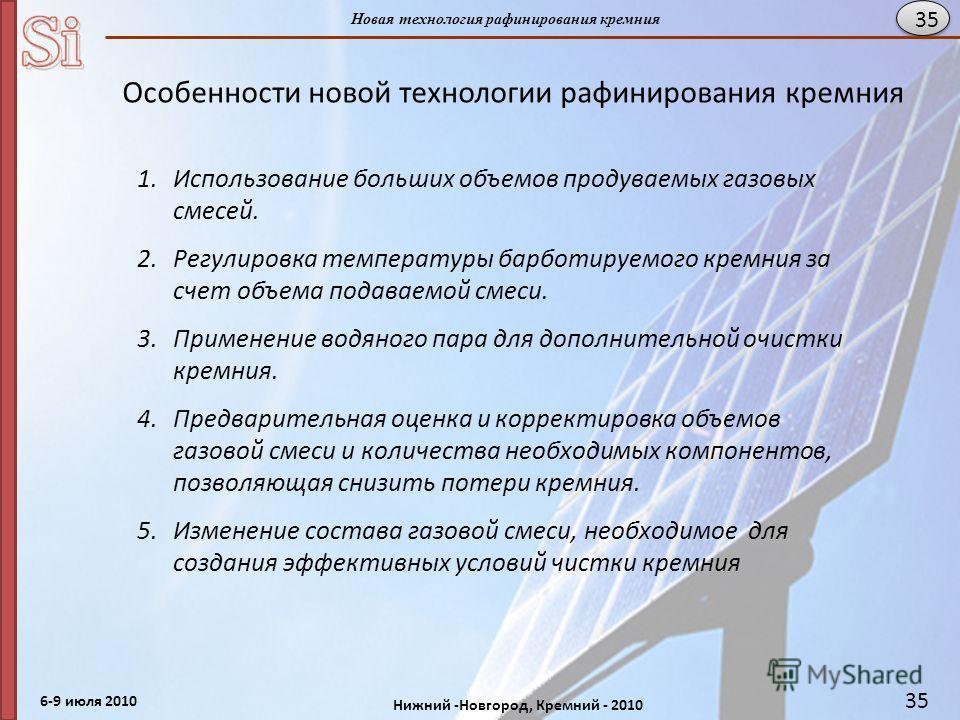 6-9 июля 2010 Нижний -Новгород, Кремний - 2010 Новая технология рафинирования кремния 35 Особенности новой технологии рафинирования кремния 1.Использование больших объемов продуваемых газовых смесей. 2.Регулировка температуры барботируемого кремния з