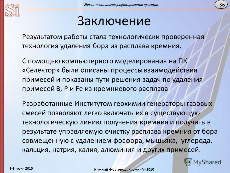6-9 июля 2010 Нижний -Новгород, Кремний - 2010 Новая технология рафинирования кремния 36 Заключение Результатом работы стала технологически проверенная технология удаления бора из расплава кремния. C помощью компьютерного моделирования на ПК «Селекто
