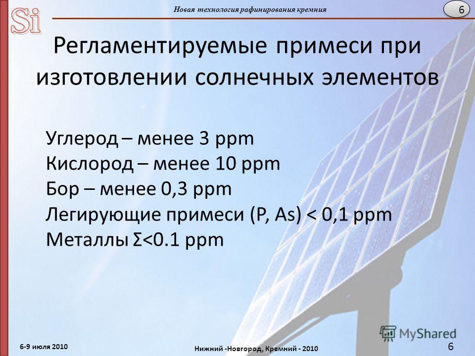 6-9 июля 2010 Нижний -Новгород, Кремний - 2010 Новая технология рафинирования кремния 6 Регламентируемые примеси при изготовлении солнечных элементов Углерод – менее 3 ppm Кислород – менее 10 ppm Бор – менее 0,3 ppm Легирующие примеси (Р, As) < 0,1 p