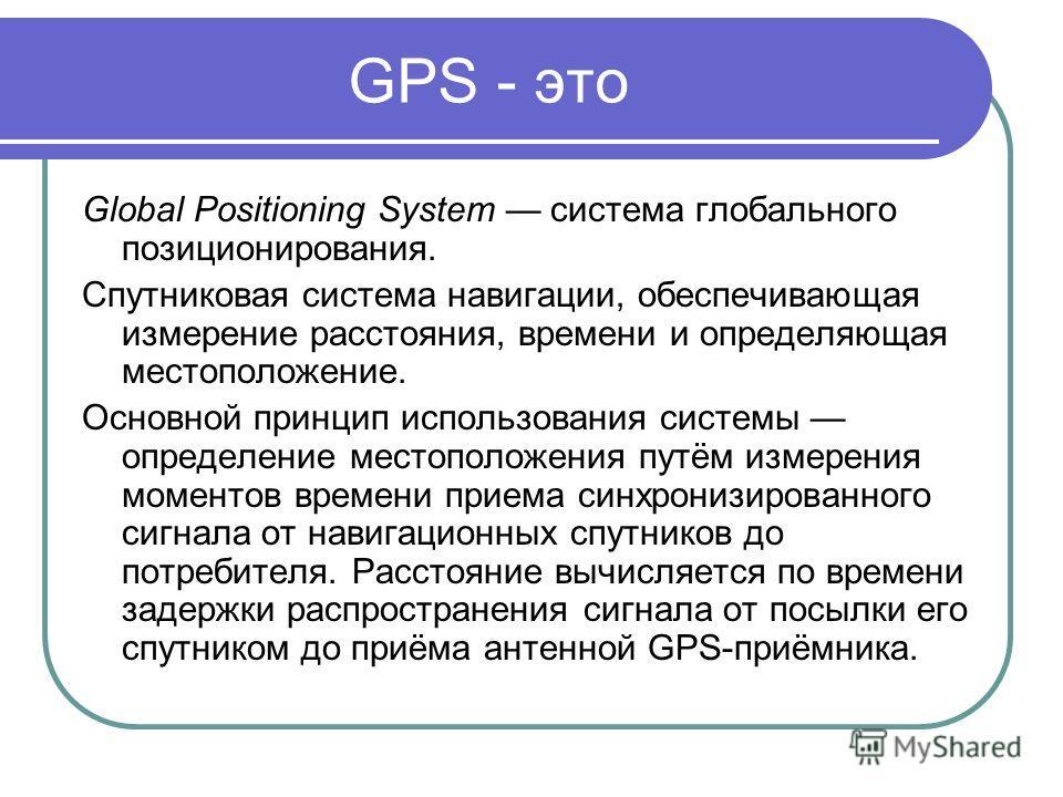 Global Positioning System система глобального позиционирования. Спутниковая система навигации, обеспечивающая измерение расстояния, времени и определяющая местоположениe. Основной принцип использования системы определение местоположения путём измерен