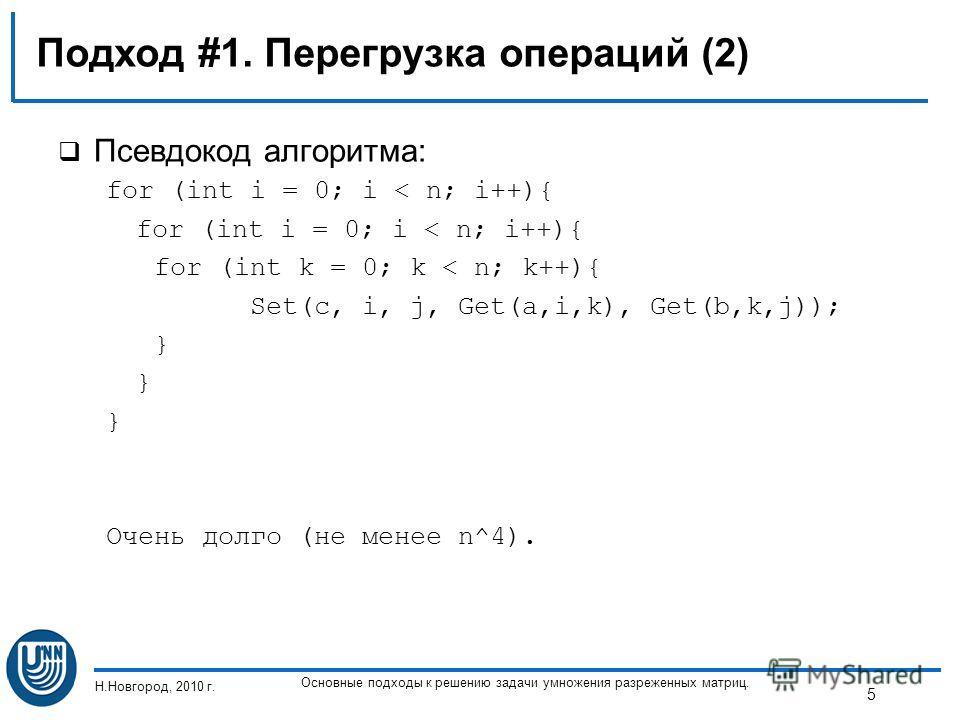 Подход #1. Перегрузка операций (2) Псевдокод алгоритма: for (int i = 0; i < n; i++){ for (int k = 0; k < n; k++){ Set(c, i, j, Get(a,i,k), Get(b,k,j)); } Очень долго (не менее n^4). Н.Новгород, 2010 г. Основные подходы к решению задачи умножения разр