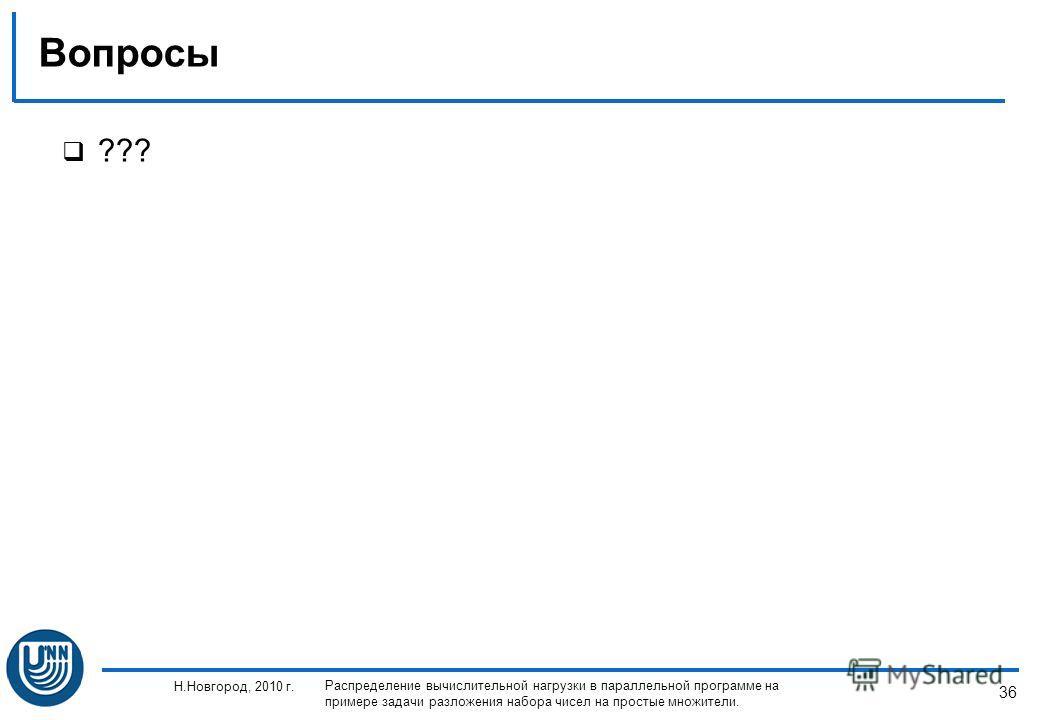 36 Н.Новгород, 2010 г. Распределение вычислительной нагрузки в параллельной программе на примере задачи разложения набора чисел на простые множители. Вопросы ???