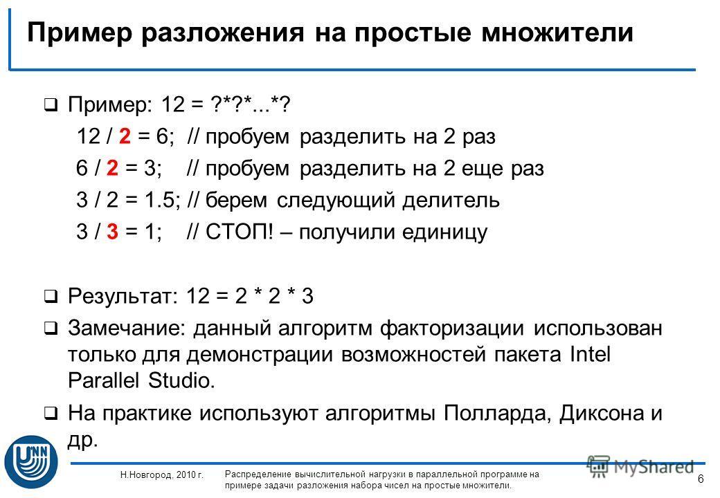 6 Н.Новгород, 2010 г. Распределение вычислительной нагрузки в параллельной программе на примере задачи разложения набора чисел на простые множители. Пример разложения на простые множители Пример: 12 = ?*?*...*? 12 / 2 = 6; // пробуем разделить на 2 р