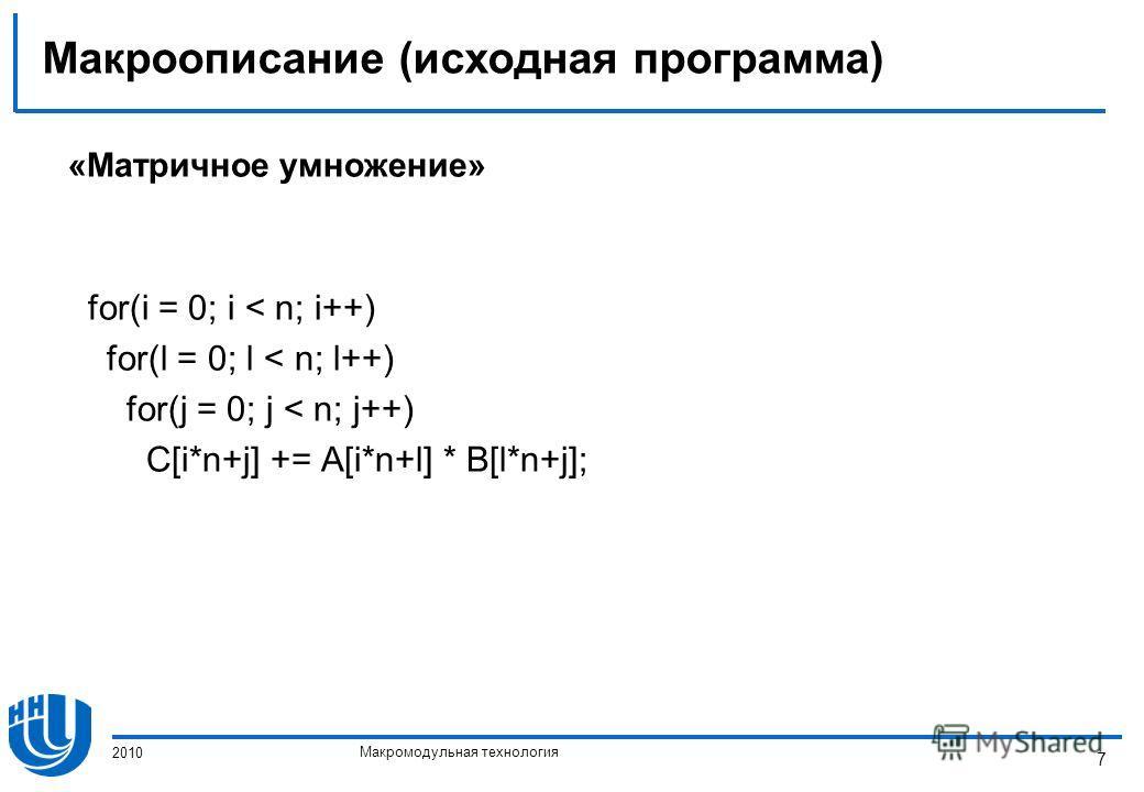 Макромодульная технология 2010 7 Макроописание (исходная программа) «Матричное умножение» for(i = 0; i < n; i++) for(l = 0; l < n; l++) for(j = 0; j < n; j++) C[i*n+j] += A[i*n+l] * B[l*n+j];