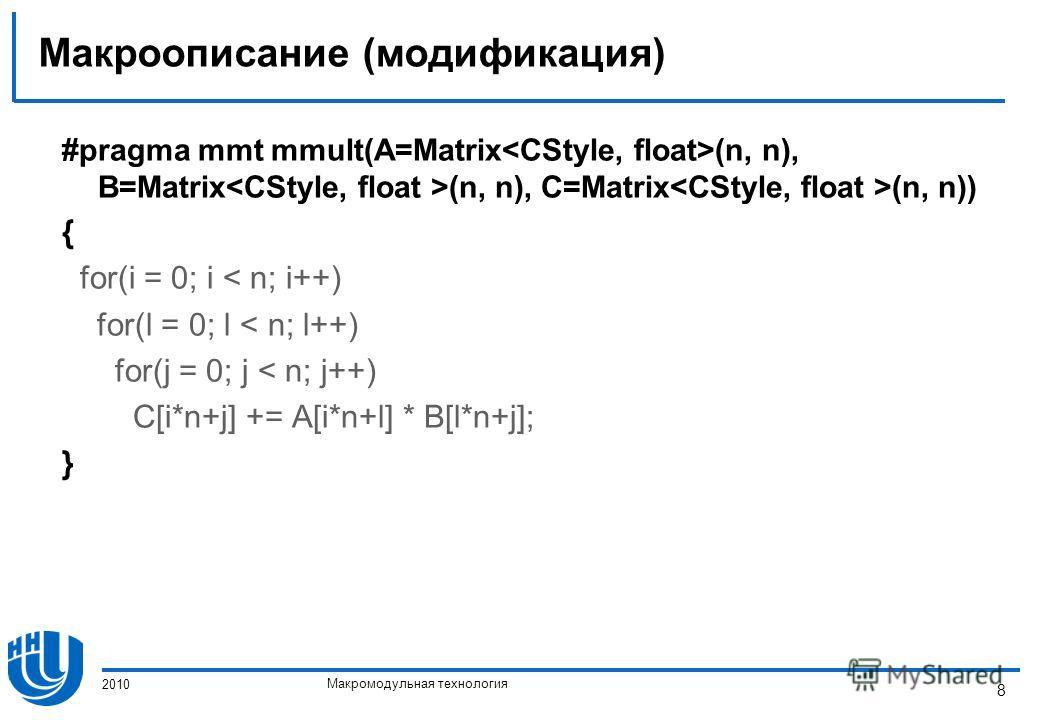 Макромодульная технология 2010 8 Макроописание (модификация) #pragma mmt mmult(A=Matrix (n, n), B=Matrix (n, n), C=Matrix (n, n)) { for(i = 0; i < n; i++) for(l = 0; l < n; l++) for(j = 0; j < n; j++) C[i*n+j] += A[i*n+l] * B[l*n+j]; }