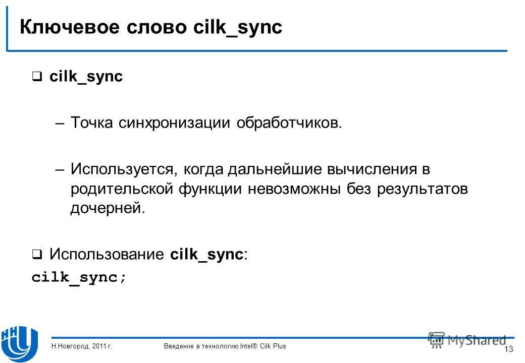 13 Ключевое слово cilk_sync cilk_sync –Точка синхронизации обработчиков. –Используется, когда дальнейшие вычисления в родительской функции невозможны без результатов дочерней. Использование cilk_sync: cilk_sync; Н.Новгород, 2011 г.Введение в технолог