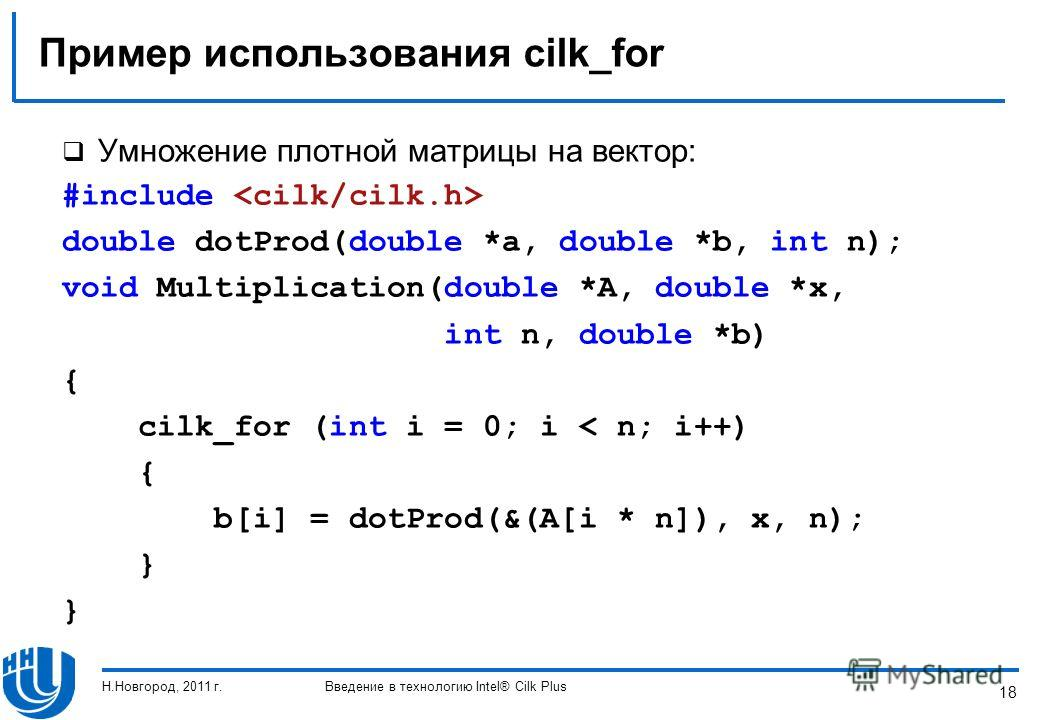 18 Пример использования cilk_for Умножение плотной матрицы на вектор: #include double dotProd(double *a, double *b, int n); void Multiplication(double *A, double *x, int n, double *b) { cilk_for (int i = 0; i < n; i++) { b[i] = dotProd(&(A[i * n]), x