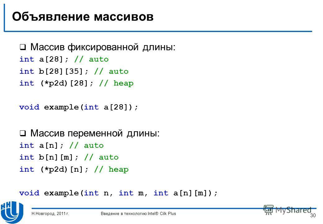 30 Объявление массивов Массив фиксированной длины: int a[28]; // auto int b[28][35]; // auto int (*p2d)[28]; // heap void example(int a[28]); Массив переменной длины: int a[n]; // auto int b[n][m]; // auto int (*p2d)[n]; // heap void example(int n, i