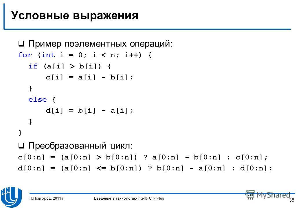 38 Условные выражения Пример поэлементных операций: for (int i = 0; i < n; i++) { if (a[i] > b[i]) { c[i] = a[i] - b[i]; } else { d[i] = b[i] - a[i]; } Преобразованный цикл: c[0:n] = (a[0:n] > b[0:n]) ? a[0:n] - b[0:n] : c[0:n]; d[0:n] = (a[0:n]