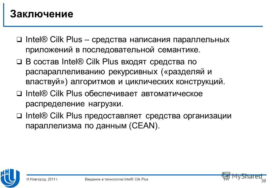 39 Заключение Intel® Cilk Plus – средства написания параллельных приложений в последовательной семантике. В состав Intel® Cilk Plus входят средства по распараллеливанию рекурсивных («разделяй и властвуй») алгоритмов и циклических конструкций. Intel®