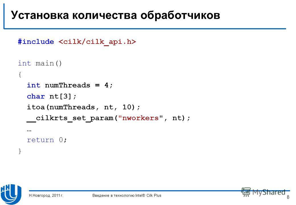 8 Установка количества обработчиков #include int main() { int numThreads = 4; char nt[3]; itoa(numThreads, nt, 10); __cilkrts_set_param(nworkers, nt); … return 0; } Н.Новгород, 2011 г.Введение в технологию Intel® Cilk Plus