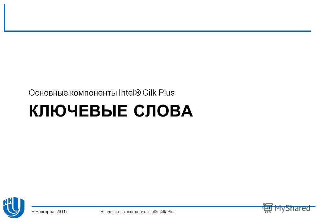 КЛЮЧЕВЫЕ СЛОВА Основные компоненты Intel® Cilk Plus Н.Новгород, 2011 г.Введение в технологию Intel® Cilk Plus