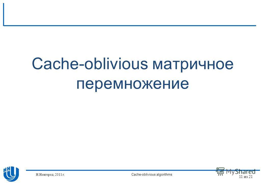 Cache-oblivious матричное перемножение Н.Новгород, 2011 г.Cache-oblivious algorithms 11 из 21