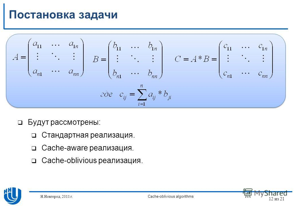 12 из 21 Н.Новгород, 2011 г.Cache-oblivious algorithms Постановка задачи Будут рассмотрены: Стандартная реализация. Cache-aware реализация. Cache-oblivious реализация.
